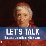 Let's Talk about Blessed John Henry Newman