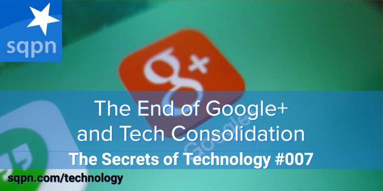 TEC007: The End of Google+ and Tech Consolidation