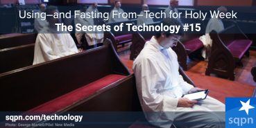 Using–And Fasting From–Technology During Holy Week
