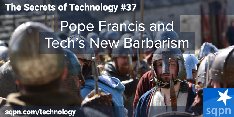 Pope Francis on Tech's New Barbarism
