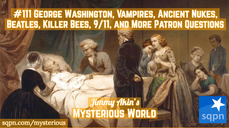George Washington, Vampires, Ancient Nukes, the Beatles, 9/11, Killer Bees, and other Patron Questions