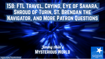 FTL Travel, Crying, Eye of Sahara, Shroud of Turin, St. Brendan the Navigator, and More Patron Questions